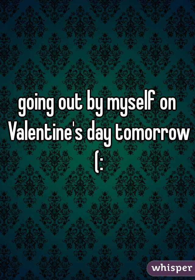 going out by myself on Valentine's day tomorrow (:
