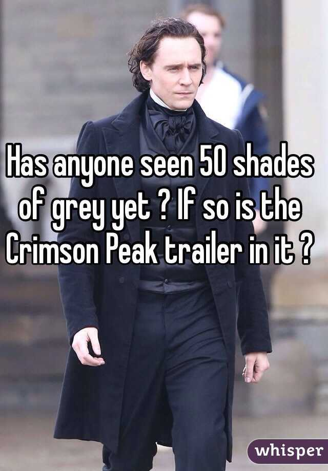Has anyone seen 50 shades of grey yet ? If so is the Crimson Peak trailer in it ?