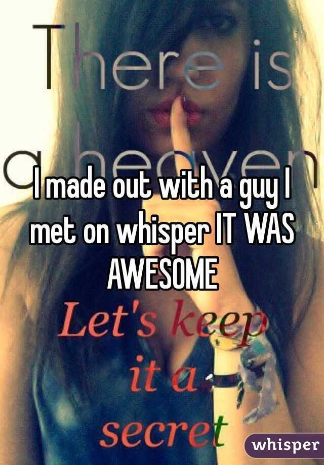 I made out with a guy I met on whisper IT WAS AWESOME