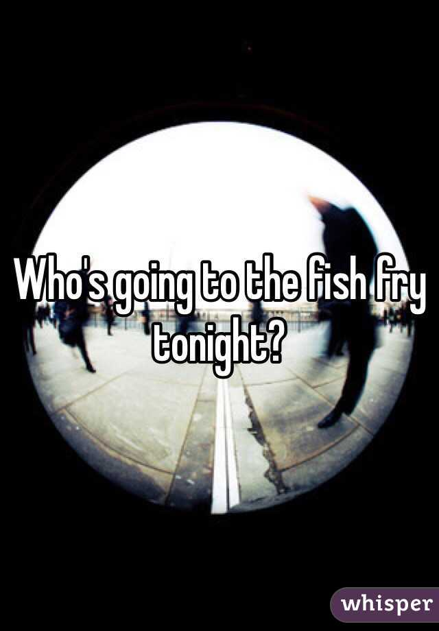 Who's going to the fish fry tonight?