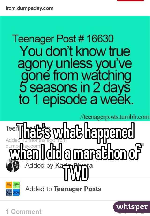 That's what happened when I did a marathon of TWD