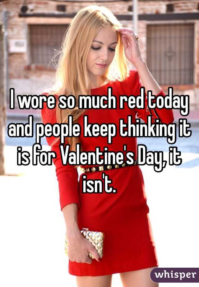 I wore so much red today and people keep thinking it is for Valentine's Day, it isn't.