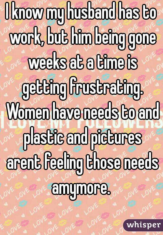 I know my husband has to work, but him being gone weeks at a time is getting frustrating. Women have needs to and plastic and pictures arent feeling those needs amymore.