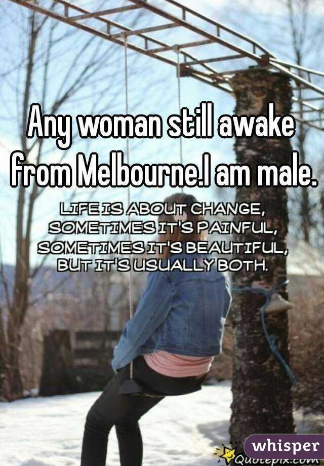 Any woman still awake from Melbourne.I am male.