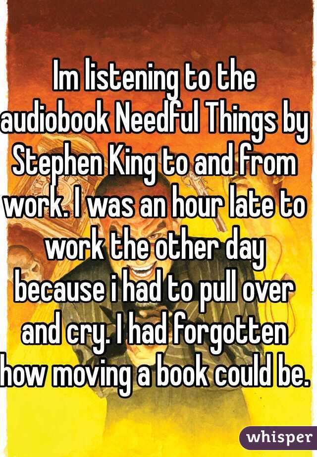 Im listening to the audiobook Needful Things by Stephen King to and from work. I was an hour late to work the other day because i had to pull over and cry. I had forgotten how moving a book could be.