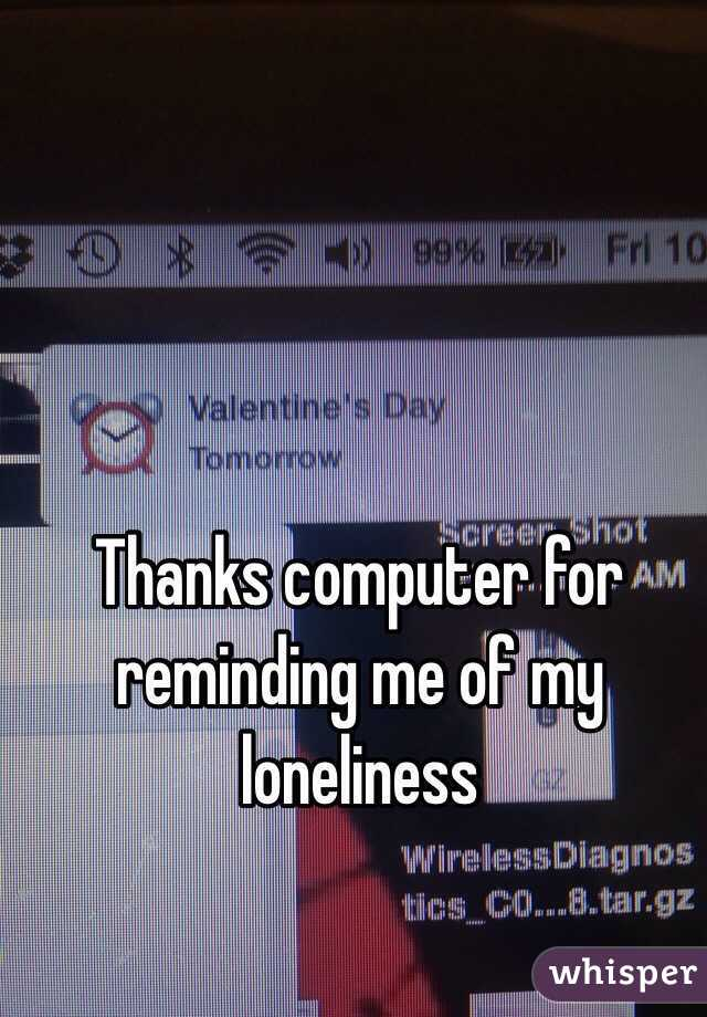 Thanks computer for reminding me of my loneliness