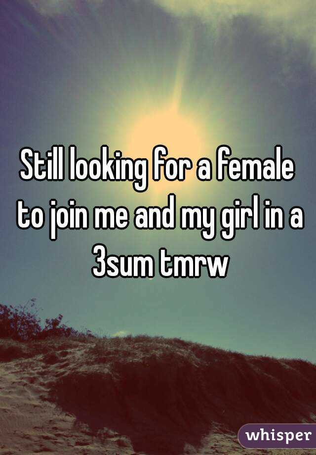 Still looking for a female to join me and my girl in a 3sum tmrw