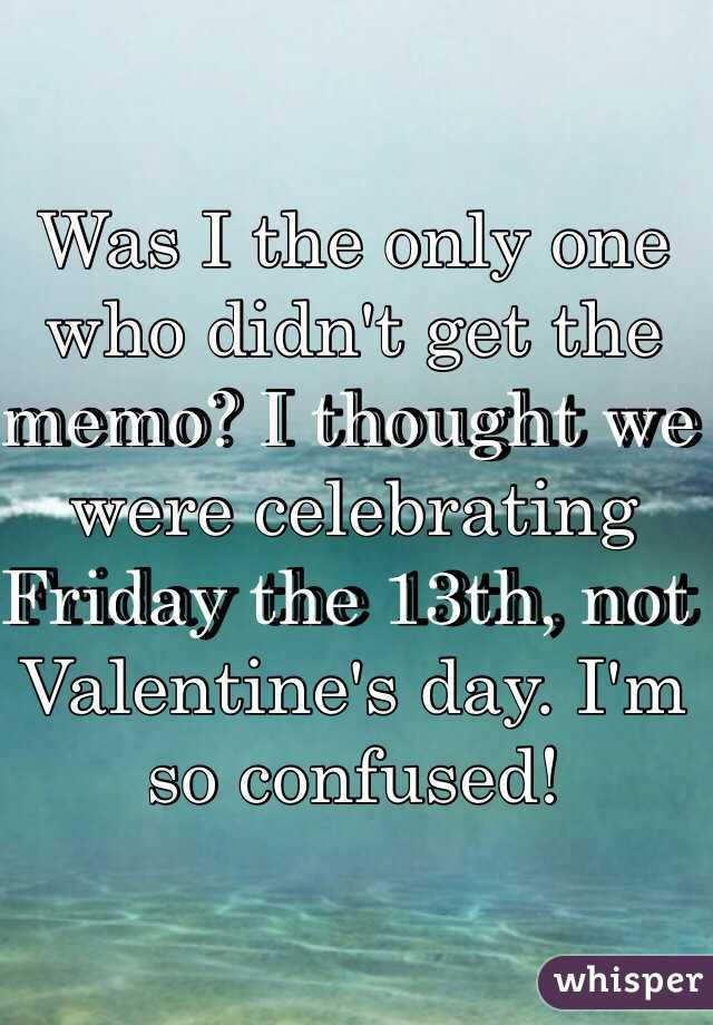 Was I the only one who didn't get the memo? I thought we were celebrating Friday the 13th, not Valentine's day. I'm so confused!