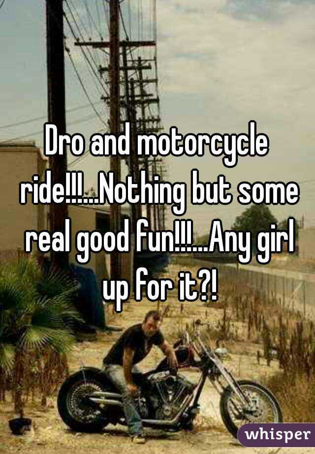 Dro and motorcycle ride!!!...Nothing but some real good fun!!!...Any girl up for it?!