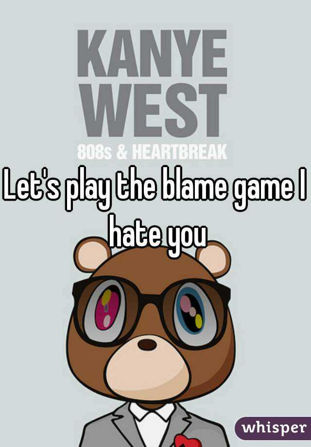 Let's play the blame game I hate you