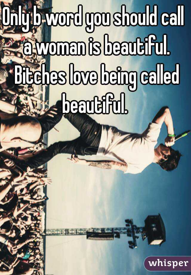 Only b word you should call  a woman is beautiful. Bitches love being called beautiful.