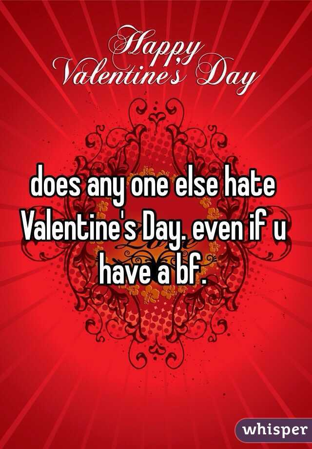 does any one else hate Valentine's Day. even if u have a bf.