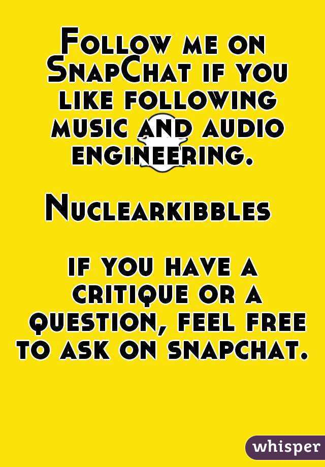 Follow me on SnapChat if you like following music and audio engineering.   Nuclearkibbles   if you have a critique or a question, feel free to ask on snapchat.