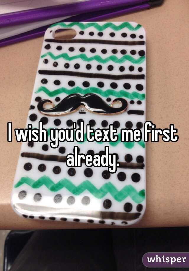 I wish you'd text me first already.