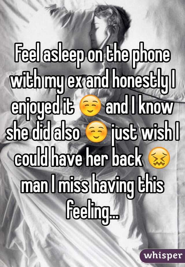 Feel asleep on the phone with my ex and honestly I enjoyed it ☺️ and I know she did also ☺️ just wish I could have her back 😖 man I miss having this feeling...