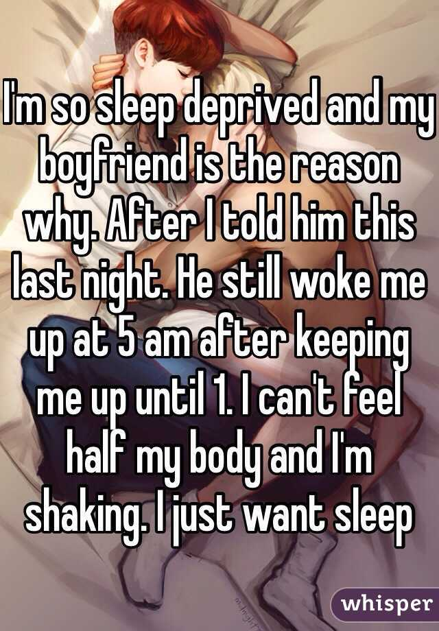 I'm so sleep deprived and my boyfriend is the reason why. After I told him this last night. He still woke me up at 5 am after keeping me up until 1. I can't feel half my body and I'm shaking. I just want sleep