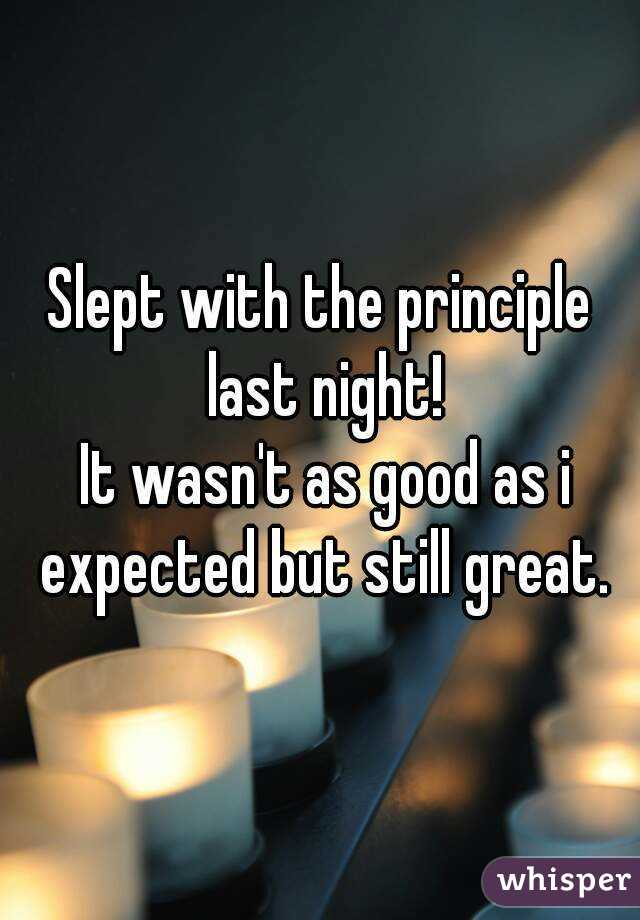 Slept with the principle last night!  It wasn't as good as i expected but still great.