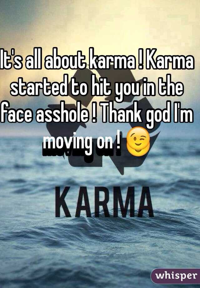 It's all about karma ! Karma started to hit you in the face asshole ! Thank god I'm moving on ! 😉