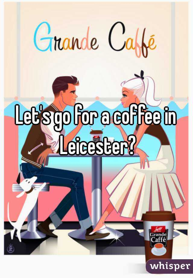 Let's go for a coffee in Leicester?