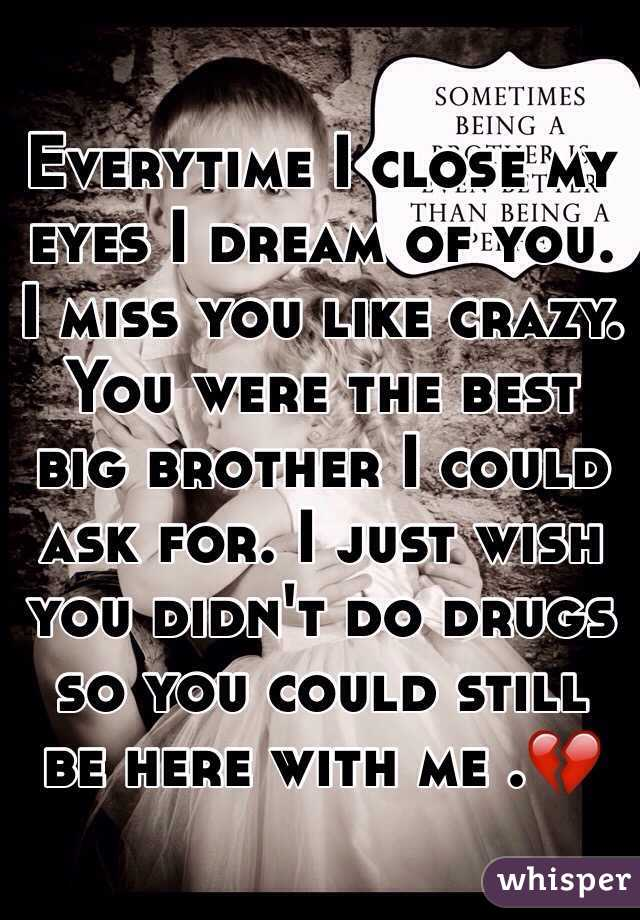 Everytime I close my eyes I dream of you. I miss you like crazy. You were the best big brother I could ask for. I just wish you didn't do drugs so you could still be here with me .💔