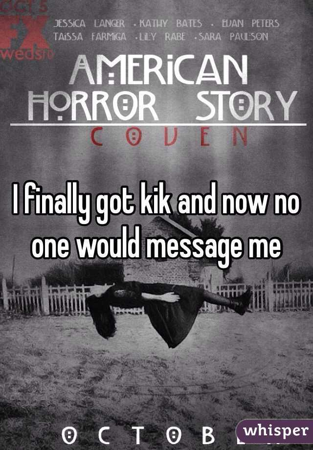 I finally got kik and now no one would message me