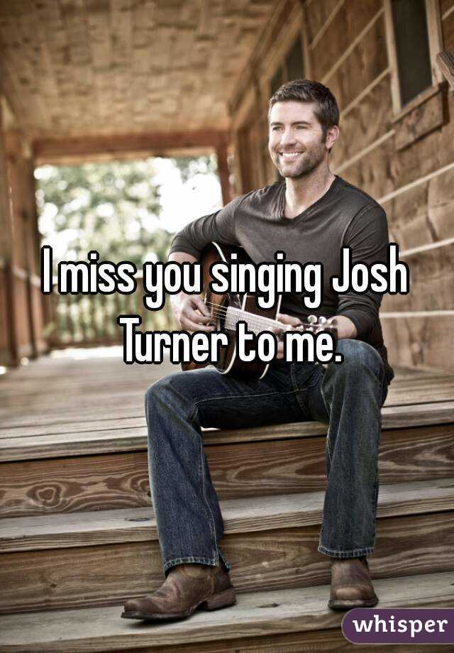 I miss you singing Josh Turner to me.
