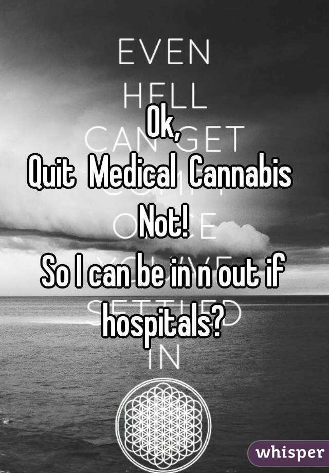 Ok, Quit  Medical  Cannabis  Not! So I can be in n out if hospitals?