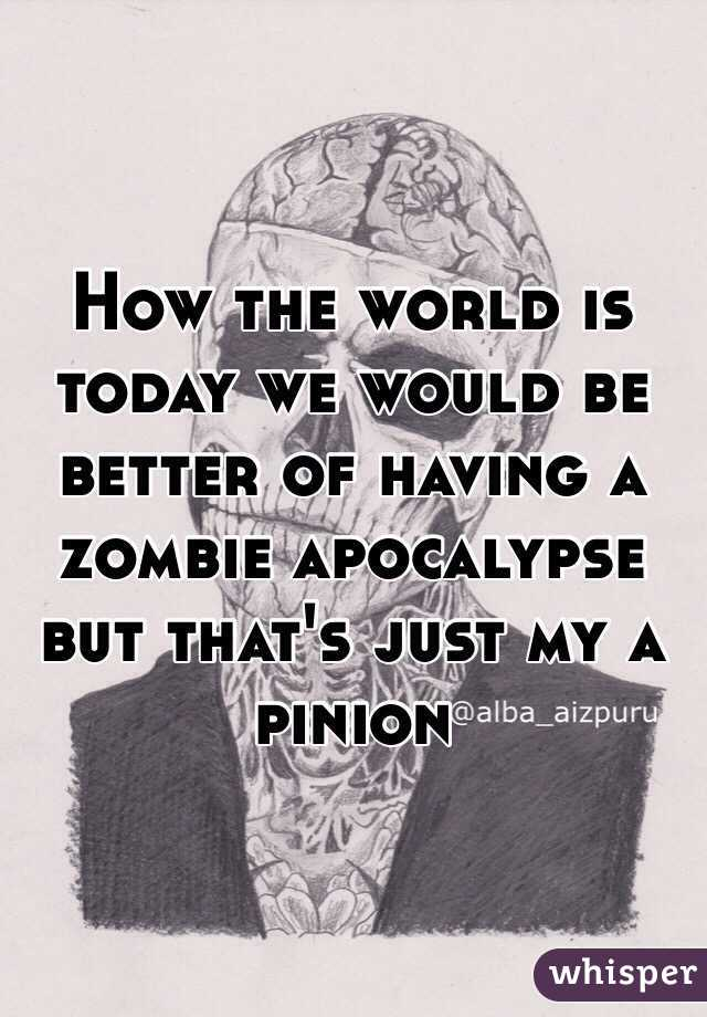 How the world is today we would be better of having a zombie apocalypse but that's just my a pinion