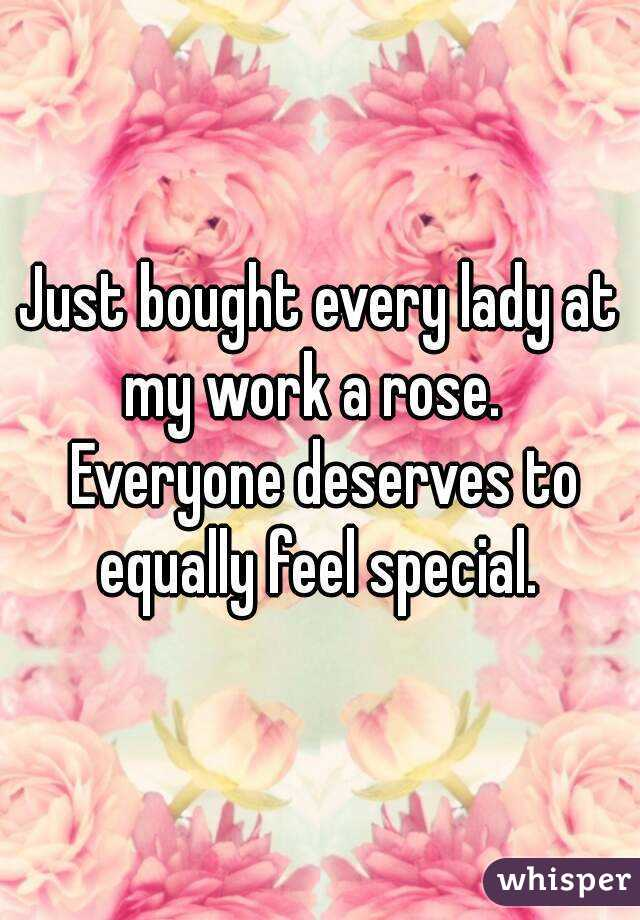 Just bought every lady at my work a rose.   Everyone deserves to equally feel special.