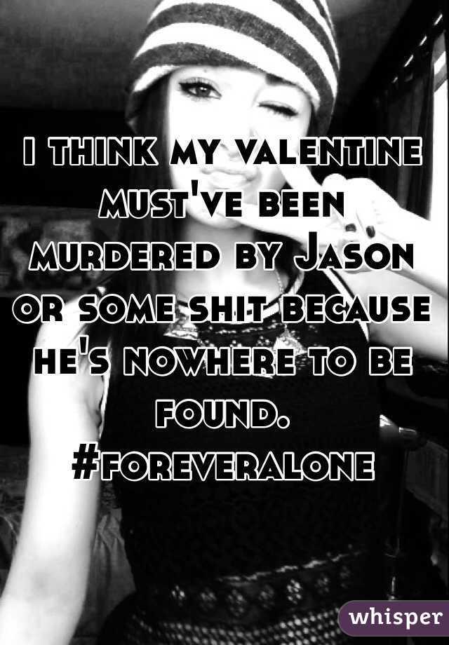 i think my valentine must've been murdered by Jason or some shit because he's nowhere to be found. #foreveralone