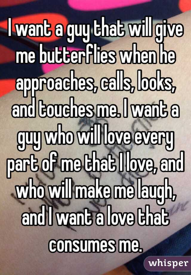 I want a guy that will give me butterflies when he approaches, calls, looks, and touches me. I want a guy who will love every part of me that I love, and who will make me laugh, and I want a love that consumes me.