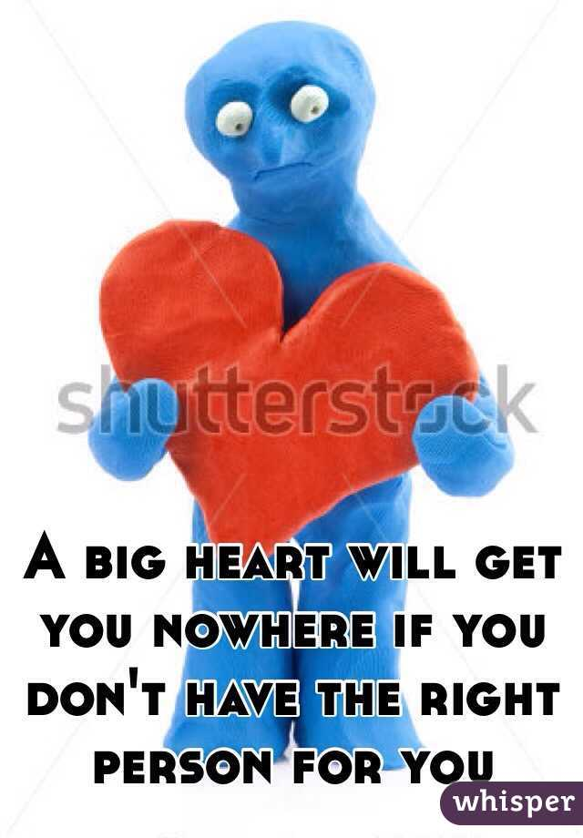 A big heart will get you nowhere if you don't have the right person for you