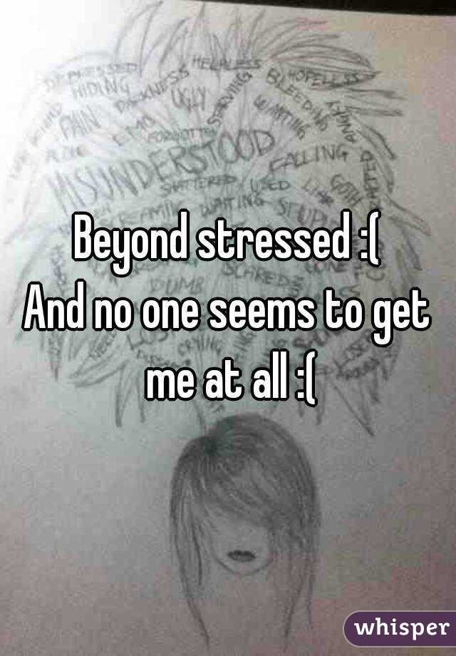 Beyond stressed :( And no one seems to get me at all :(