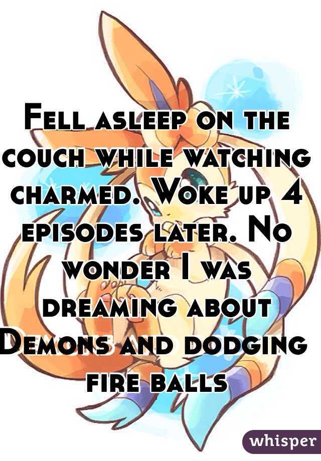 Fell asleep on the couch while watching charmed. Woke up 4 episodes later. No wonder I was dreaming about Demons and dodging fire balls