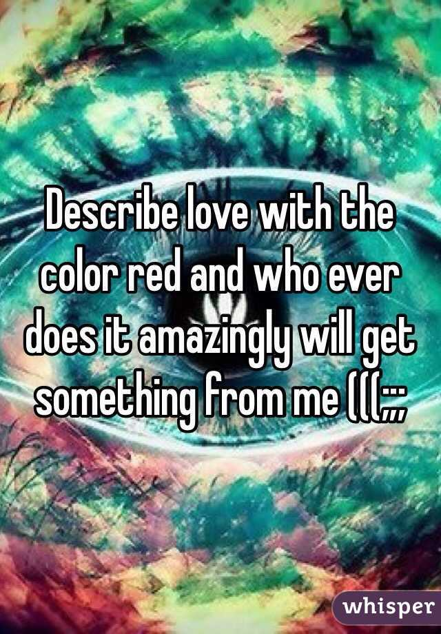 Describe love with the color red and who ever does it amazingly will get something from me (((;;;