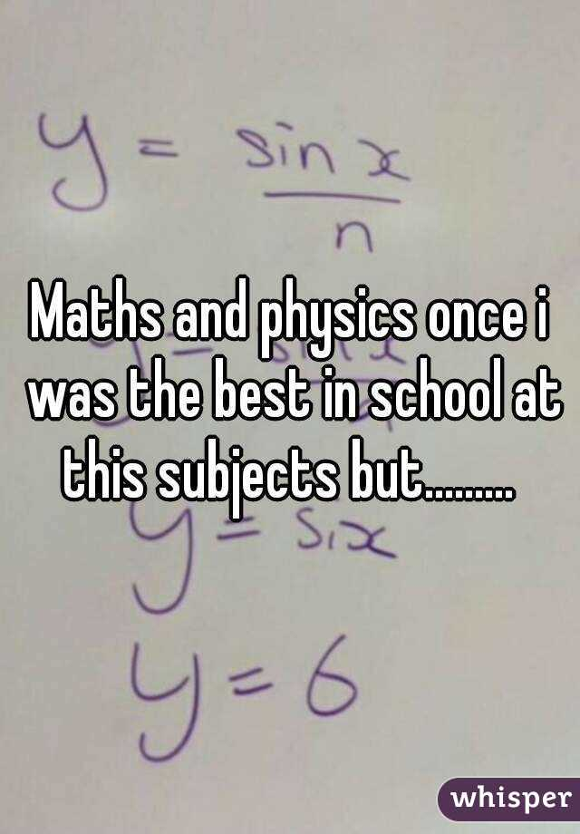 Maths and physics once i was the best in school at this subjects but.........