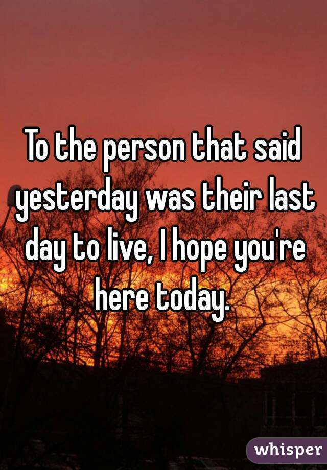 To the person that said yesterday was their last day to live, I hope you're here today.