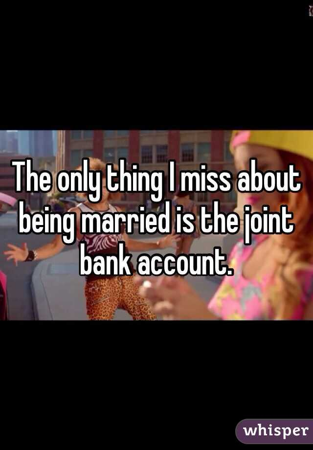 The only thing I miss about being married is the joint bank account.