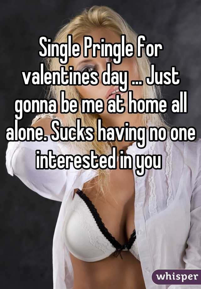Single Pringle for valentines day ... Just gonna be me at home all alone. Sucks having no one interested in you