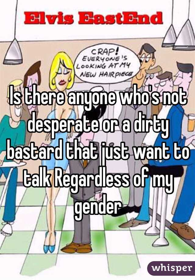 Is there anyone who's not desperate or a dirty bastard that just want to talk Regardless of my gender