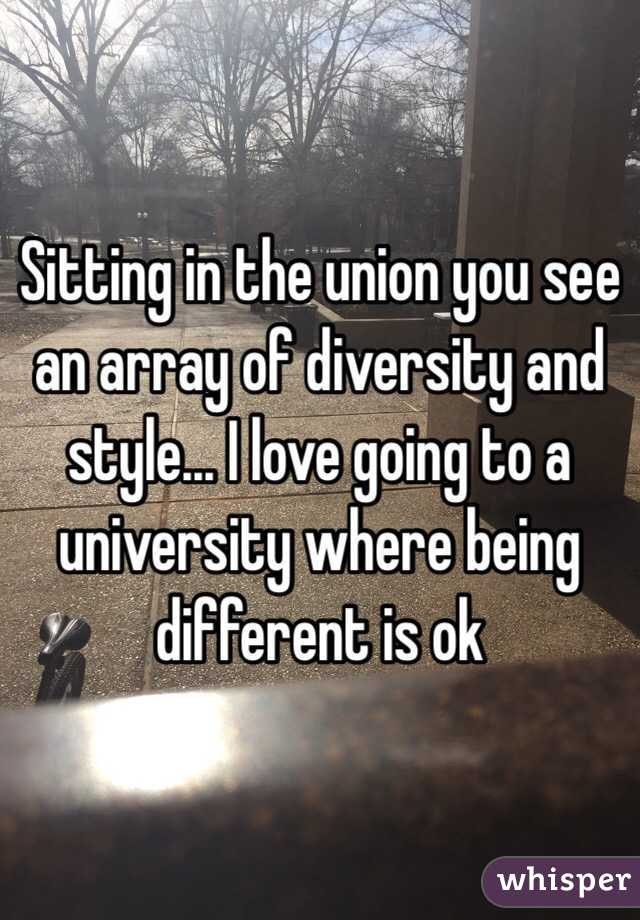 Sitting in the union you see an array of diversity and style... I love going to a university where being different is ok
