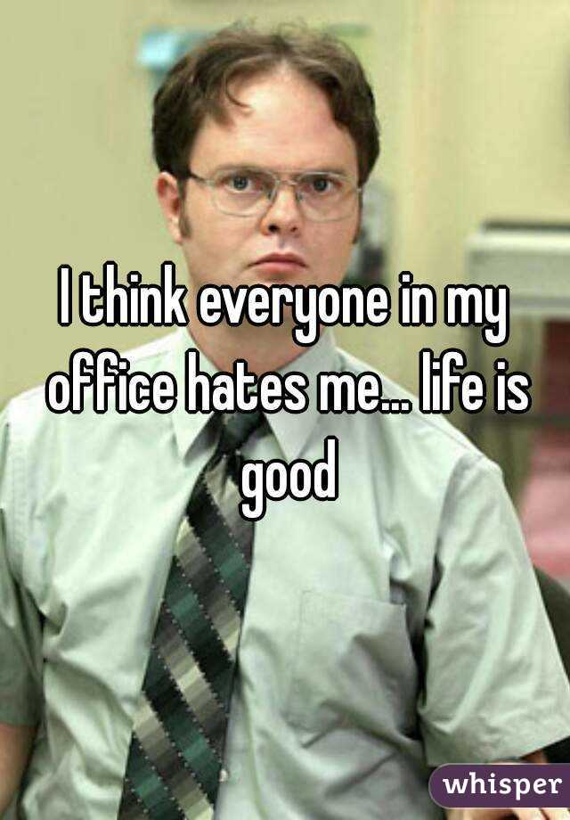 I think everyone in my office hates me... life is good