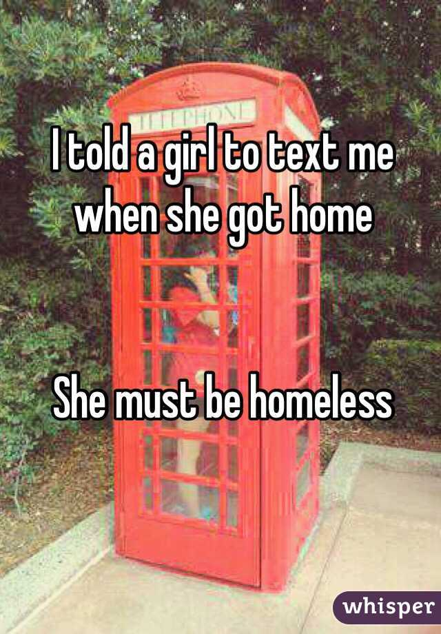 I told a girl to text me when she got home   She must be homeless