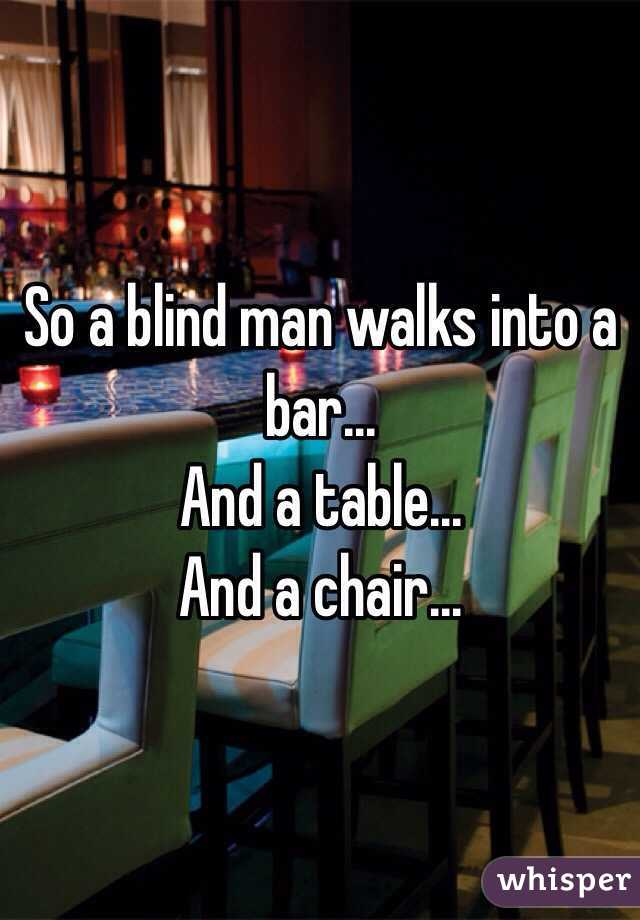 So a blind man walks into a bar... And a table... And a chair...