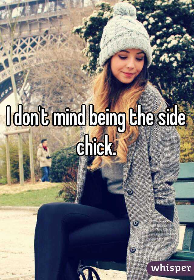 I don't mind being the side chick.