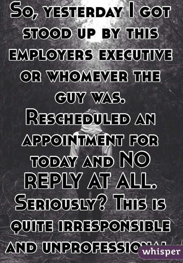 So, yesterday I got stood up by this employers executive or whomever the guy was. Rescheduled an appointment for today and NO REPLY AT ALL. Seriously? This is quite irresponsible and unprofessional.