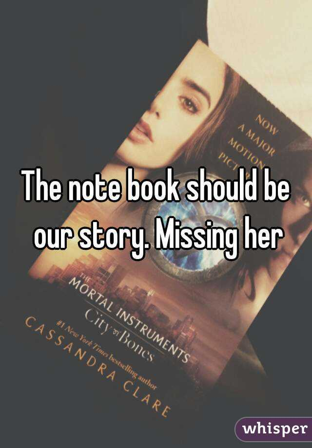 The note book should be our story. Missing her