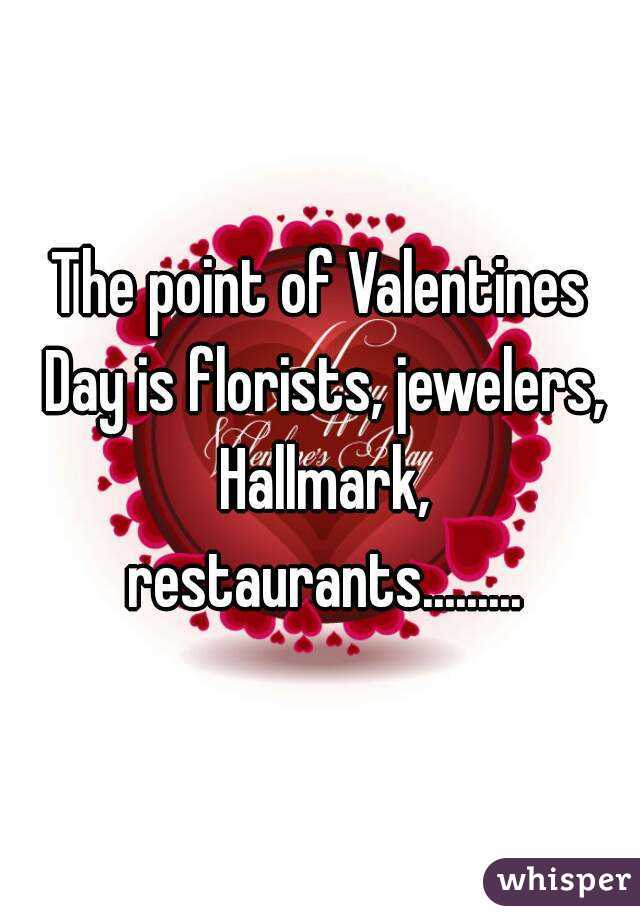 The point of Valentines Day is florists, jewelers, Hallmark, restaurants.........