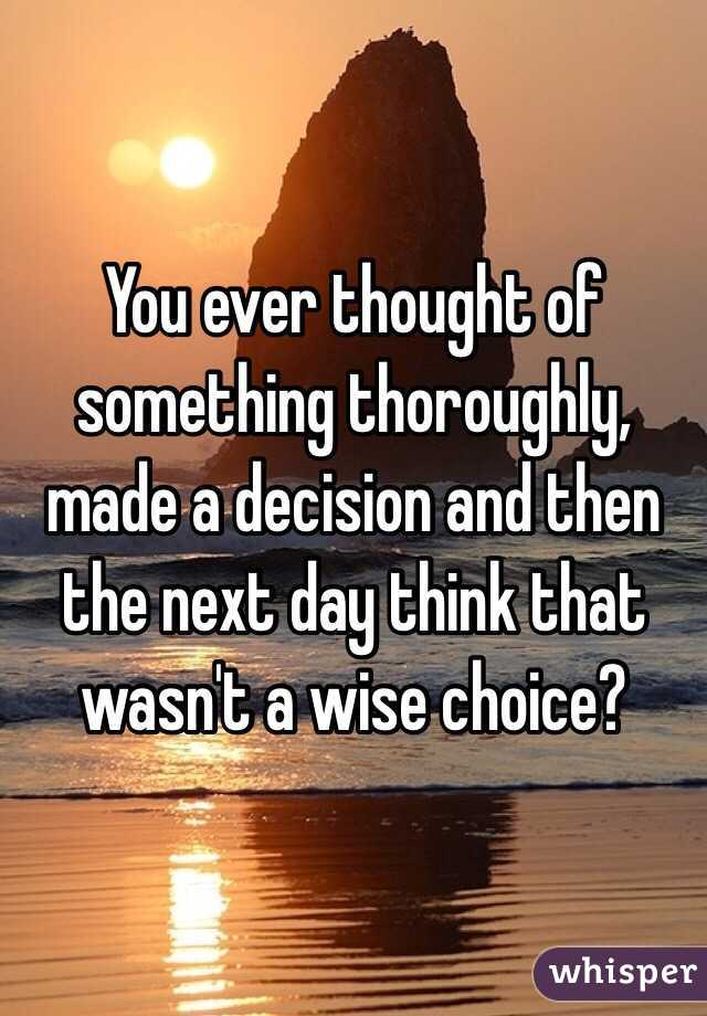 You ever thought of something thoroughly, made a decision and then the next day think that wasn't a wise choice?