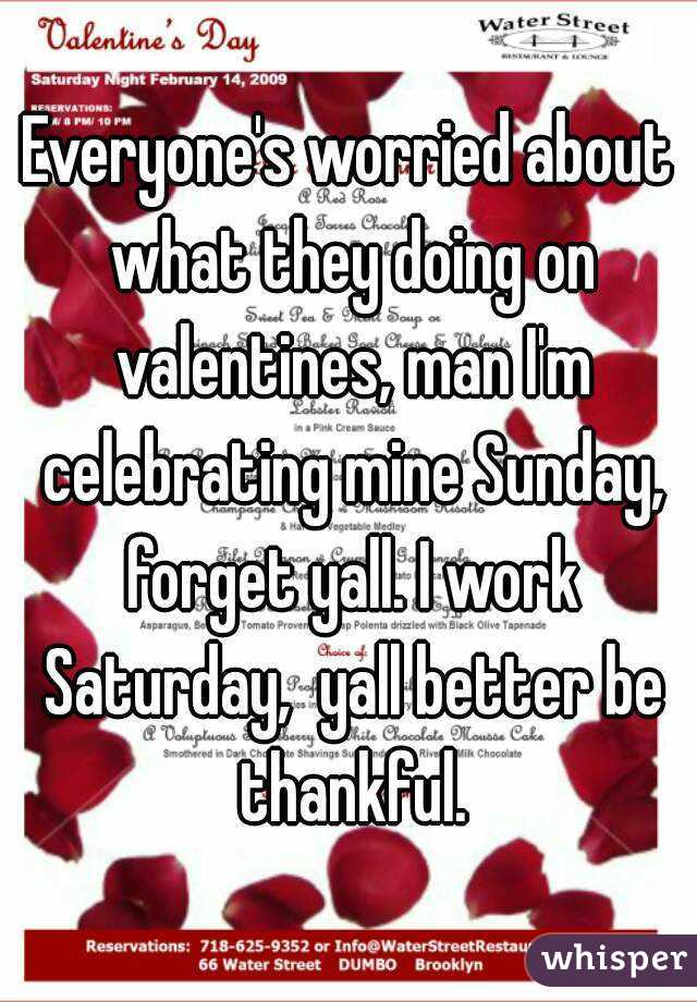 Everyone's worried about what they doing on valentines, man I'm celebrating mine Sunday, forget yall. I work Saturday,  yall better be thankful.